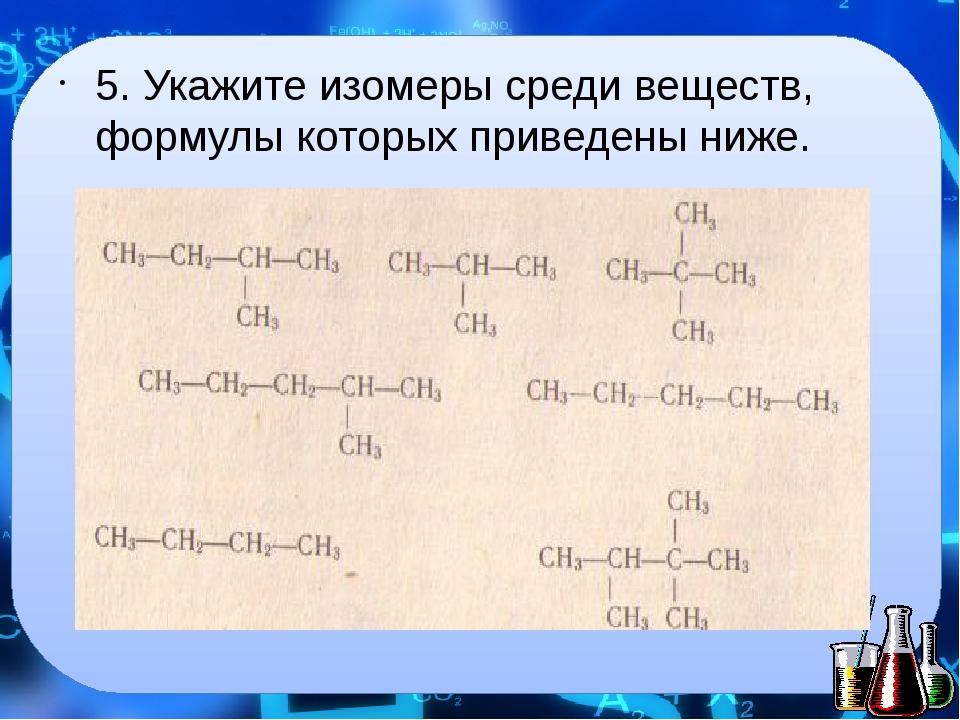 5. Укажите изомеры среди веществ, формулы которых приведены ниже.