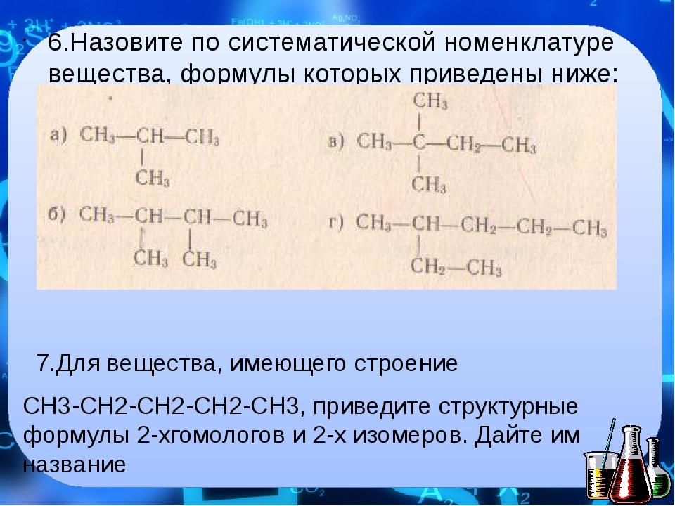 6.Назовите по систематической номенклатуре вещества, формулы которых приведен...