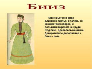 Бииз шьется в виде длинного платья, в талию, со множеством сборок. С большим