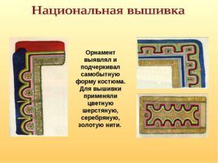 Орнамент выявлял и подчеркивал самобытную форму костюма. Для вышивки применял