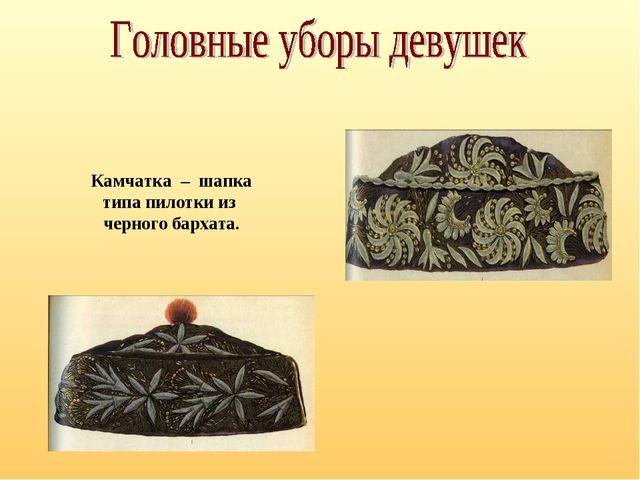 Камчатка – шапка типа пилотки из черного бархата.