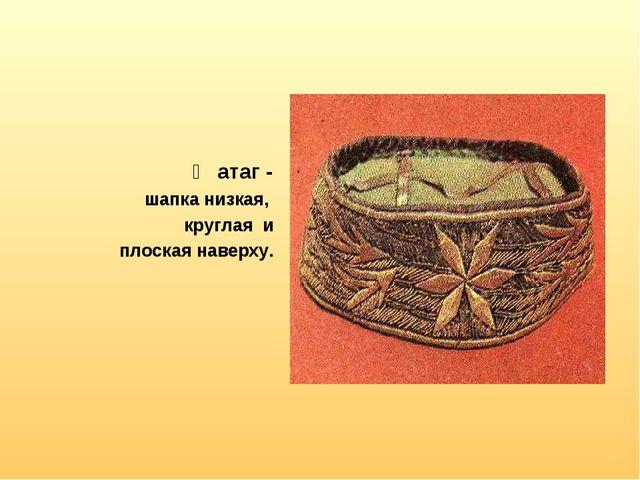 Җатаг - шапка низкая, круглая и плоская наверху.