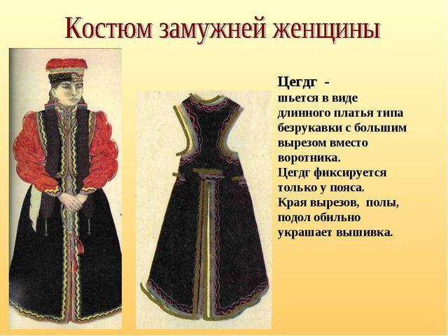 Цегдг - шьется в виде длинного платья типа безрукавки с большим вырезом вмест...