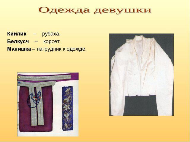Киилик – рубаха. Белкусч – корсет. Манишка – нагрудник к одежде.