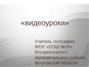 «видеоуроки» Учитель географии МОУ «СОШ №20» Воскресенского муниципального ра