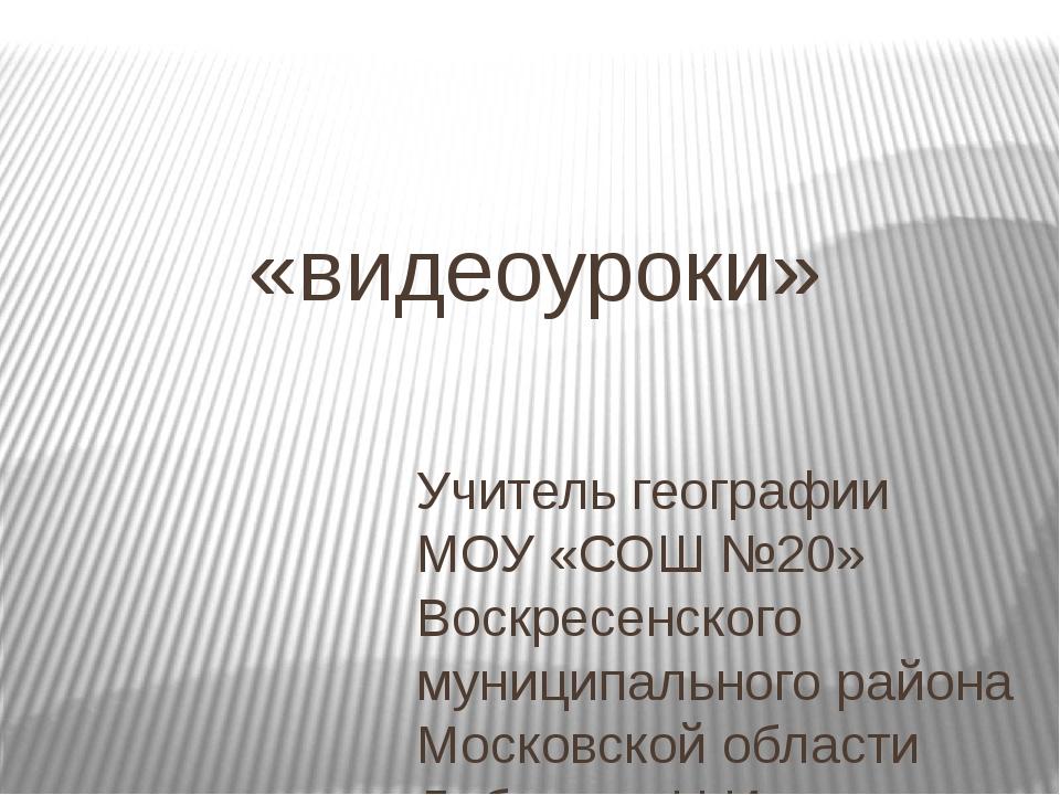 «видеоуроки» Учитель географии МОУ «СОШ №20» Воскресенского муниципального ра...