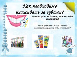 Как необходимо ухаживать за зубами? Чтобы зубы не болели, за ними надо ухажив