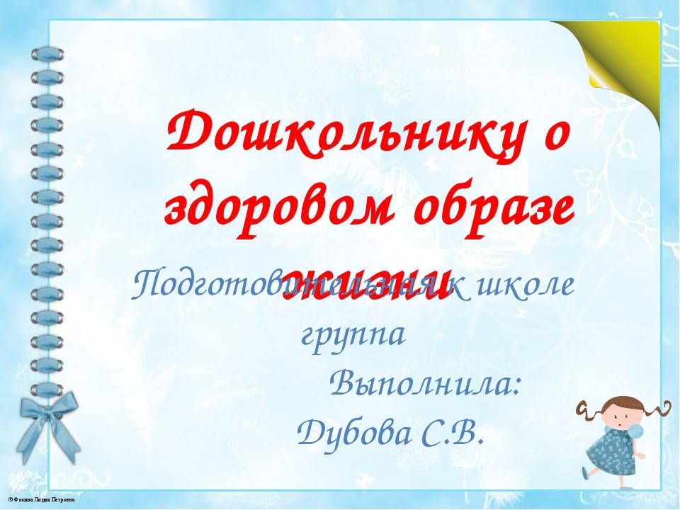 Дошкольнику о здоровом образе жизни Подготовительная к школе группа Выполнила...