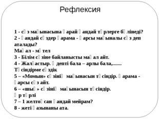 Рефлексия 1 - сөз мағынасына қарай қандай түрлерге бөлінеді? 2 - қандай сөзде