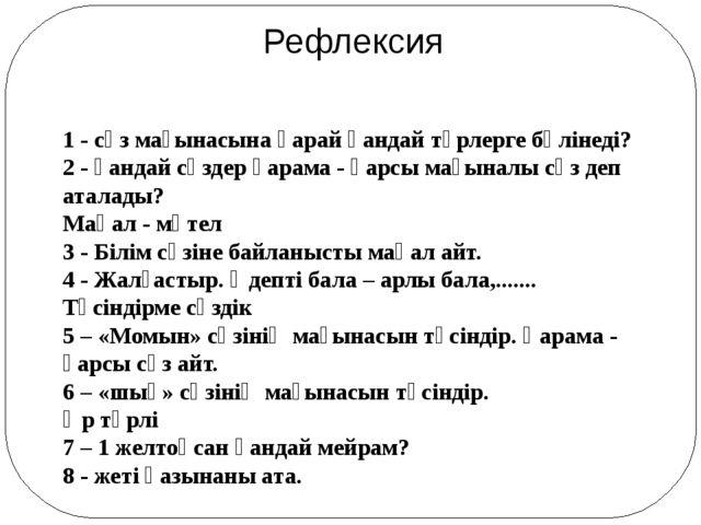 Рефлексия 1 - сөз мағынасына қарай қандай түрлерге бөлінеді? 2 - қандай сөзде...