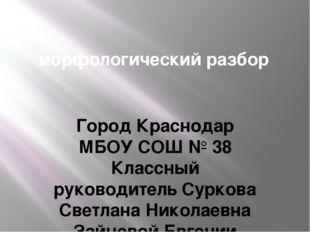 морфологический разбор Город Краснодар МБОУ СОШ № 38 Классный руководитель С