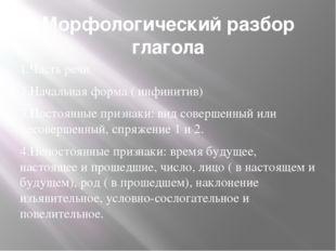 Морфологический разбор глагола 1.Часть речи 2.Начальная форма ( инфинитив) 3.