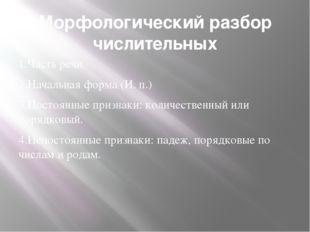 Морфологический разбор числительных 1.Часть речи 2.Начальная форма (И. п.) 3.