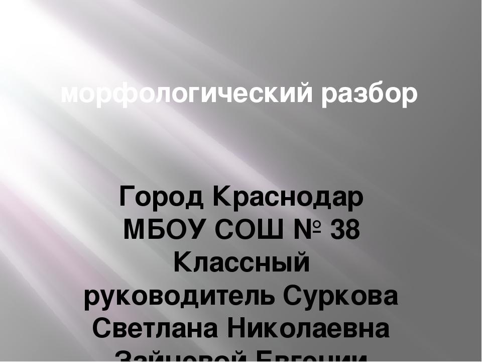 морфологический разбор Город Краснодар МБОУ СОШ № 38 Классный руководитель С...