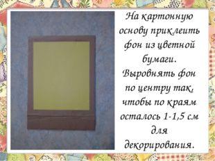 На картонную основу приклеить фон из цветной бумаги. Выровнять фон по центру