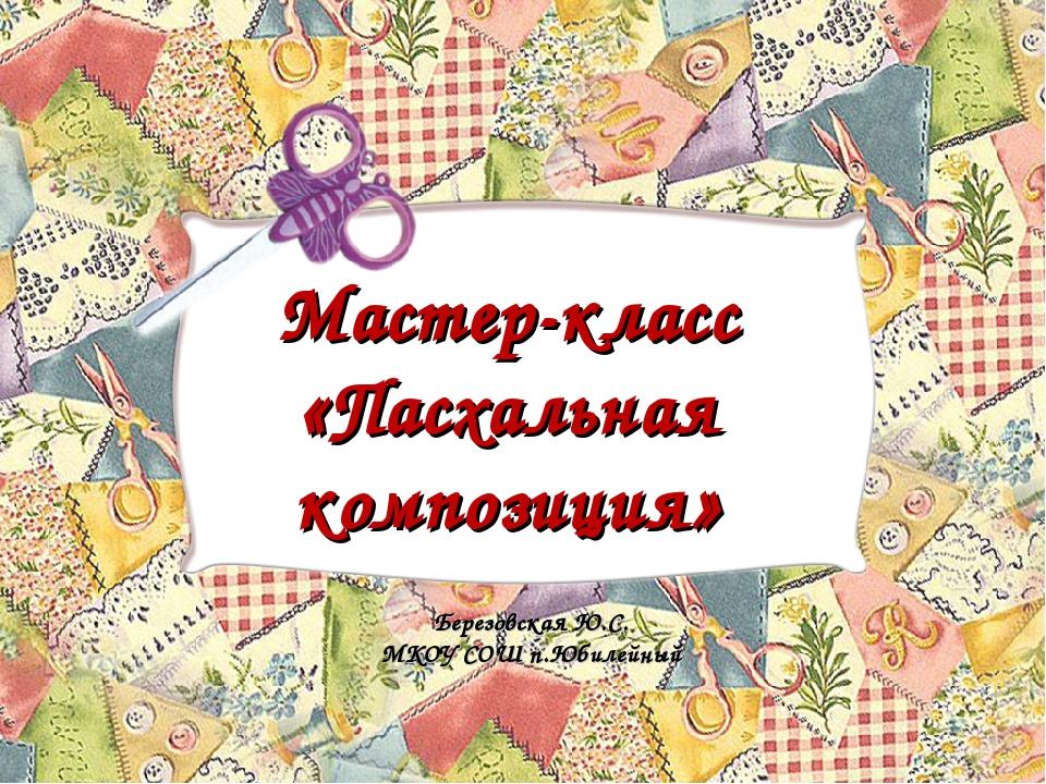 Мастер-класс «Пасхальная композиция» Березовская Ю.С. МКОУ СОШ п.Юбилейный