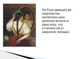 На Руси девушка до замужества заплетала свои длинные волосы в одну косу, что