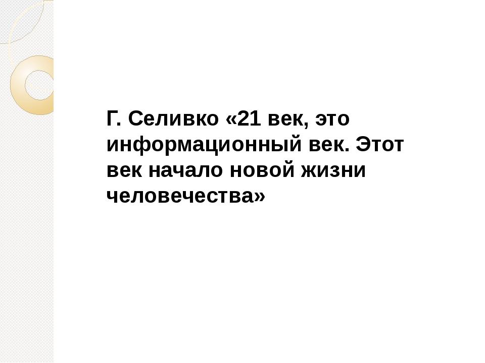 Г. Селивко «21 век, это информационный век. Этот век начало новой жизни чело...