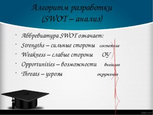 Алгоритм разработки (SWOT – анализ) Аббревиатура SWOT означает: Strengths – с