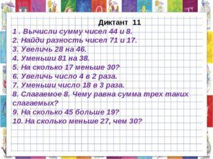 Диктант 11 1 . Вычисли сумму чисел 44 и 8. 2. Найди разность чисел 71 и 17.