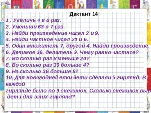 Диктант 14 1 . Увеличь 4 в 8 раз. 2. Уменьши 63 в 7 раз. 3. Найди произведен