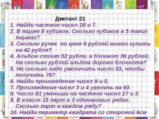Диктант 21 1. Найди частное чисел 28 и 7. 2. В ящике 8 кубиков. Сколько куби