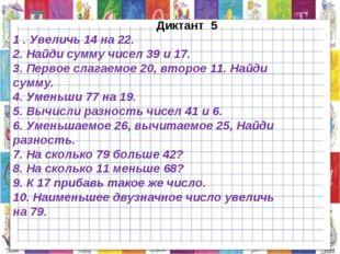 Диктант 5 1 . Увеличь 14 на 22. 2. Найди сумму чисел 39 и 17. 3. Первое слаг