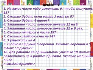 Диктант 6 1. На какое число надо умножить 9, чтобы получить 18? 2. Сколько б