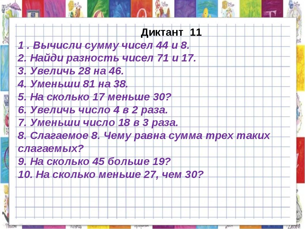 Диктант 11 1 . Вычисли сумму чисел 44 и 8. 2. Найди разность чисел 71 и 17....