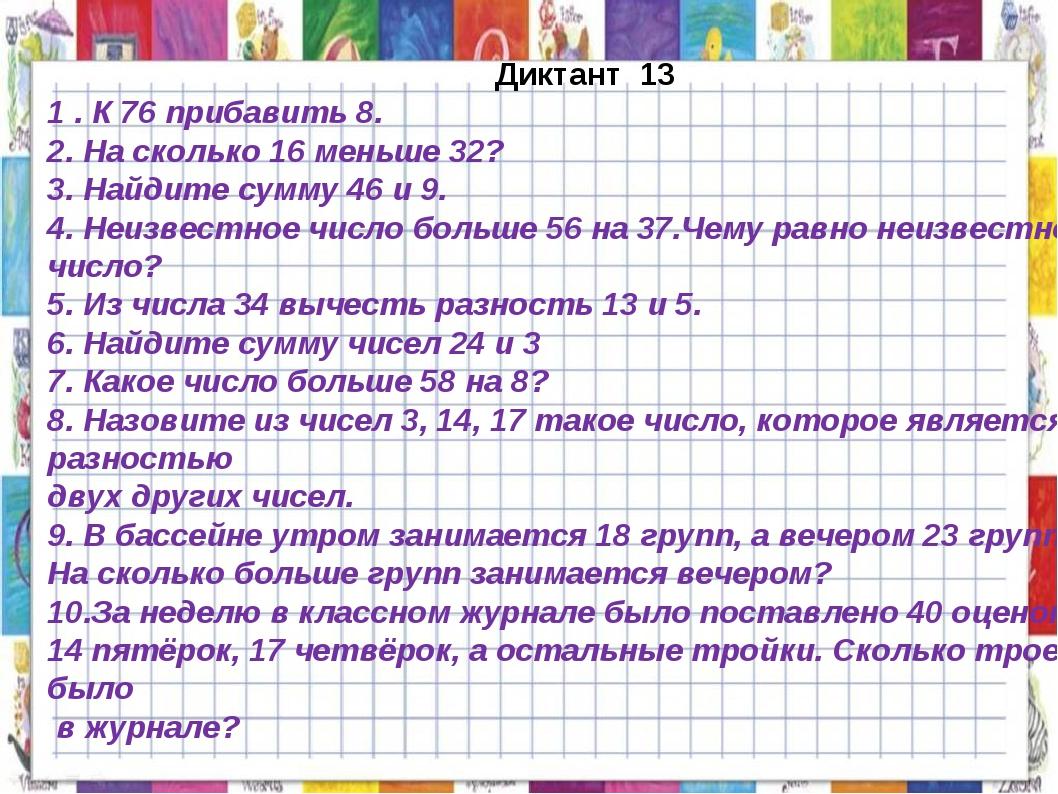 Диктант 13 1 . К 76 прибавить 8. 2. На сколько 16 меньше 32? 3. Найдите сумм...