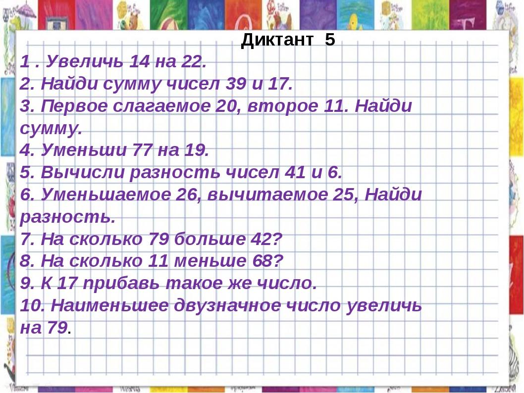 Диктант 5 1 . Увеличь 14 на 22. 2. Найди сумму чисел 39 и 17. 3. Первое слаг...
