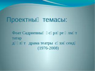 Проектның темасы: Фоат Садриевның әсәрләре Әлмәт татар дәүләт драма театры сә