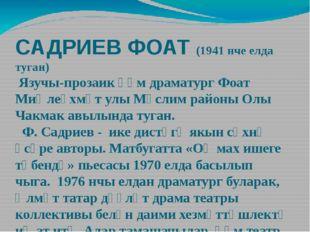 САДРИЕВ ФОАТ (1941 нче елда туган) Язучы-прозаик һәм драматург Фоат Миңлеәхмә
