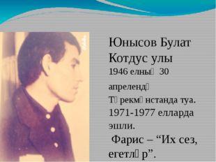 1 Юнысов Булат Котдус улы 1946 елның 30 апрелендә Төрекмәнстанда туа. 1971-1