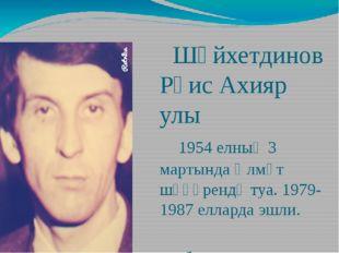 Шәйхетдинов Рәис Ахияр улы 1954 елның 3 мартында Әлмәт шәһәрендә туа. 1979-1