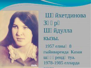Шәйхетдинова Зөһрә Шәйдулла кызы. 1957 елның 8 гыйнваренда Казан шәһәрендә т