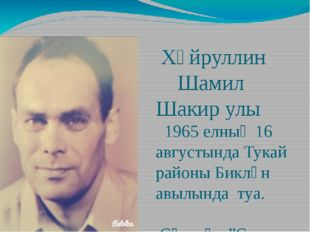 Хәйруллин Шамил Шакир улы 1965 елның 16 августында Тукай районы Биклән авылы