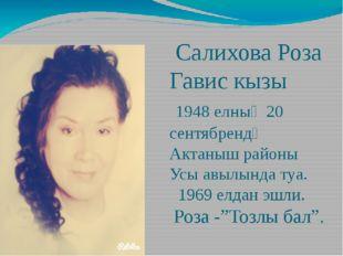 Салихова Роза Гавис кызы 1948 елның 20 сентябрендә Актаныш районы Усы авылын