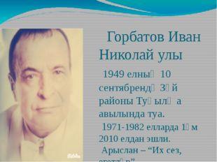 Горбатов Иван Николай улы 1949 елның 10 сентябрендә Зәй районы Туңылҗа авылы