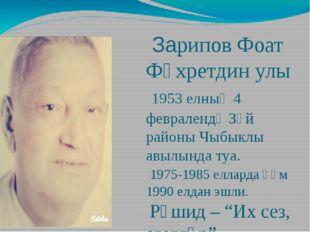 Зарипов Фоат Фәхретдин улы 1953 елның 4 февралендә Зәй районы Чыбыклы авылын