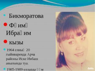 Бикморатова Фәимә Ибраһим кызы 1964 елның 20 гыйнваренда Арча районы Иске Ия