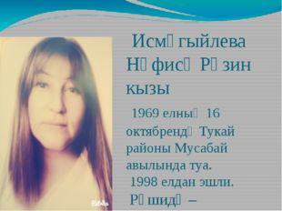 Исмәгыйлева Нәфисә Рәзин кызы 1969 елның 16 октябрендә Тукай районы Мусабай