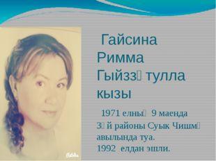 Гайсина Римма Гыйззәтулла кызы 1971 елның 9 маенда Зәй районы Суык Чишмә авы