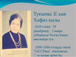 Туешева Зәкия Хафиз кызы 1919 елның 29 декабрендә Самара губернасы Чаллы Башы