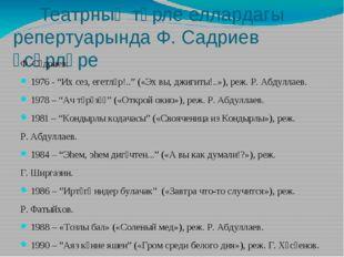 Театрның төрле еллардагы репертуарында Ф. Садриев әсәрләре Ф. Сәдриев: 1976