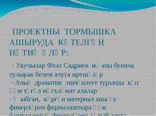 ПРОЕКТНЫ ТОРМЫШКА АШЫРУДА КӨТЕЛГӘН НӘТИҖӘЛӘР: - Укучылар Фоат Садриев иҗаты