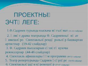 ПРОЕКТНЫҢ ЭЧТӘЛЕГЕ: 1.Ф.Садриев турында кыскача мәгълүмат (11-12 слайдлар) 2