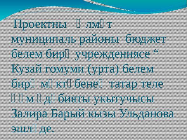 """Проектны Әлмәт муниципаль районы бюджет белем бирү учреждениясе """" Кузай гому..."""