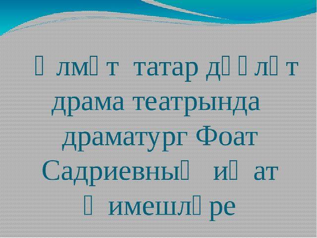 Әлмәт татар дәүләт драма театрында драматург Фоат Садриевның иҗат җимешләре