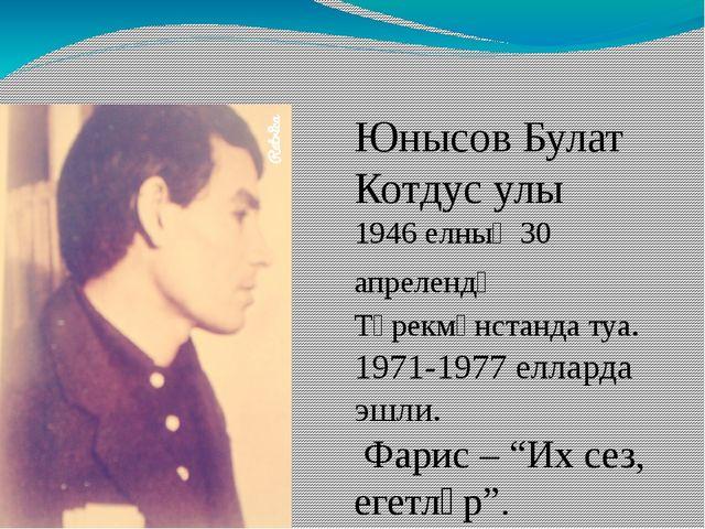 1 Юнысов Булат Котдус улы 1946 елның 30 апрелендә Төрекмәнстанда туа. 1971-1...
